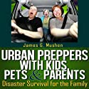 Urban Preppers with Kids, Pets, & Parents: Disaster Survival for the Family (       UNABRIDGED) by James Mushen Narrated by Bob Dunsworth