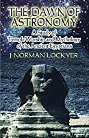 The Dawn of Astronomy: A Study of Temple Worship And Mythology of the Ancient Egyptians