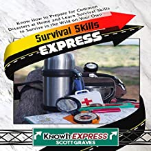 Survival Skills Express: Know How to Prepare for Common Disasters at Home and Learn Survival Skills to Survive in the Wild on Your Own Audiobook by  KnowIt Express, Scott Graves Narrated by  KnowIt Express
