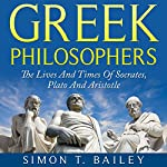 Greek Philosophers: The Lives and Times Of Socrates, Plato and Aristotle | Simon T. Bailey
