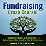Fundraising Crash Course!: Fundraising Ideas & Strategies To Raise Money For Non-Profits & Businesses | Arnold Taggert
