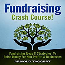 Fundraising Crash Course!: Fundraising Ideas & Strategies To Raise Money For Non-Profits & Businesses (       UNABRIDGED) by Arnold Taggert Narrated by Jason Lovett