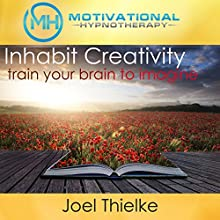 Inhabit Creativity, Train Your Brain to Imagine: With Hypnosis and Meditation  by Joel Thielke Narrated by Joel Thielke