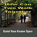 How Can Two Walk Together Audiobook by Daniel Nana Kwame Opare Narrated by Jay Prichard