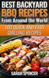 Best Backyard BBQ Recipes from Around the World 100 Quick and Easy  Grilling Recipes: Favorite BBQ recipes from North America, South America, Caribbeans, Asia, Europe, Africa and Oceania