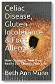 Celiac Disease, Gluten Intolerance & Food Allergies: How Changing Your Diet Really Can Change Your Life!