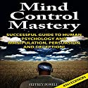 Mind Control Mastery 4th Edition: Successful Guide to Human Psychology and Manipulation, Persuasion, and Deception! Audiobook by Jeffrey Powell Narrated by Millian Quinteros