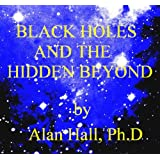 Black Holes and the Hidden Beyondby Alan Hall PhD