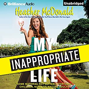 My Inappropriate Life: Some Material Not Suitable for Small Children, Nuns, or Mature Adults | [Heather McDonald]