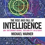The Rise and Fall of Intelligence: An International Security History | Michael Warner