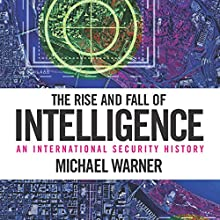 The Rise and Fall of Intelligence: An International Security History (       UNABRIDGED) by Michael Warner Narrated by Robert J. Eckrich