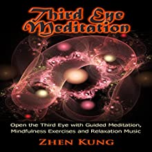 Third Eye Meditation: Open the Third Eye with Guided Meditation, Mindfulness Exercises, and Relaxation Music  by Zhen Kung Narrated by Lloyd Rosentall