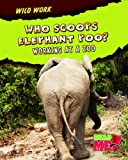 Who Scoops Elephant Poo?: Working at a Zoo (Wild Work)