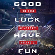 Good Luck Have Fun: The Rise of eSports | Livre audio Auteur(s) : Roland Li Narrateur(s) : Alexander Cendese