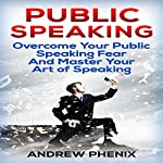 Public Speaking: Overcome Your Public Speaking Fear and Master Your Art of Speaking: | Andrew Phenix