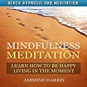 Mindfulness Meditation: Learn How to Be Happy Living in the Moment with Beach Hypnosis and Meditation Speech by Jasmine Harris Narrated by Allison Mason