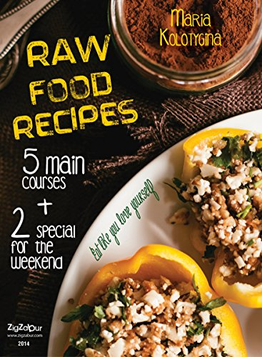 Raw Food Recipes. 5 Main Courses + 2 Special for the Weekend (Eat Like You Love Yourself Book 1) by Maria Kolotygina