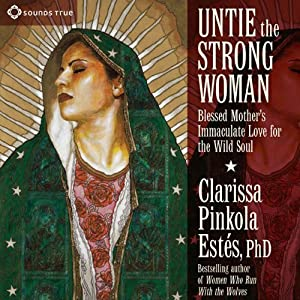 Untie the Strong Woman: Blessed Mother's Immaculate Love for the Wild Soul | [Clarissa Pinkola Estes]