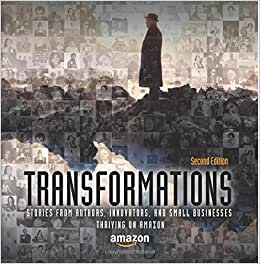 Transformations: Stories From Authors, Innovators, And Small Businesses Thriving On Amazon (Volume 2)