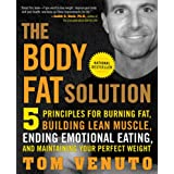 The Body Fat Solution: Five Principles for Burning Fat, Building Lean Muscle, Ending Emotional Eating, and Maintaining Your Perfect Weightby Tom Venuto