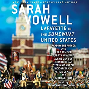 Lafayette in the Somewhat United States (       UNABRIDGED) by Sarah Vowell Narrated by Sarah Vowell, John Slattery, Nick Offerman, Fred Armisen, Bobby Cannavale, John Hodgman, Stephanie March, Alexis Denisof