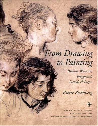 From Drawing to Painting: Poussin, Watteau, Fragonard, David, and Ingres (The A.W. Mellon Lectures in the Fine Arts)