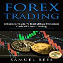 Forex Trading: A Beginner Guide to Start Making Immediate Cash with Forex Trading Audiobook by Samuel Rees Narrated by Ralph L. Rati