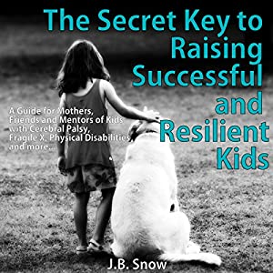 The Secret Key to Raising Successful and Resilient Kids: A Guide for Mothers, Friends, and Mentors of Kids with Cerebral Palsy, Fragile X, Physical Disabilities, and More Audiobook