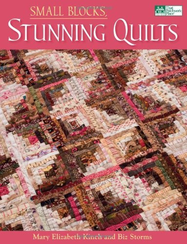 By Mary Elizabeth Kinch Small Blocks, Stunning Quilts
