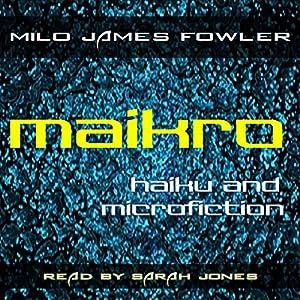 Maikro: Haiku & Microfiction Hörbuch von Milo James Fowler Gesprochen von: Sarah Jones
