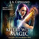 Kill It With Magic: The Lillim Callina Chronicles, Book 1 Audiobook by J. A. Cipriano Narrated by Rebecca Roberts