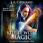 Kill It with Magic: The Lillim Callina Chronicles, Book 1 | J. A. Cipriano