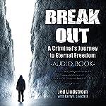 Break Out: A Criminal's Journey to Eternal Freedom   Jed G. Lindstrom,Larry J Leech II