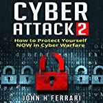 Cyber Attacks: How to Protect Yourself Now in Cyber Warfare | John H. Ferrari