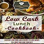 Low-Carb Lunch Cookbook: Everyday Low-Carb Lunch Recipes to Lose Weight, Feel Great and Look Your Best: The Essential Kitchen Series, Book 54 | Sarah Sophia