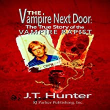 The Vampire Next Door: The True Story of the Vampire Rapist (       UNABRIDGED) by J.T. Hunter, RJ Parker Publishing Narrated by Rob Shamblin
