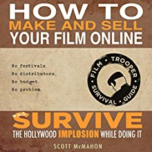 How to Make and Sell Your Film Online and Survive the Hollywood Implosion While Doing It: No festivals. No distributors. No budget. No problem. (       UNABRIDGED) by Scott McMahon Narrated by Scott McMahon