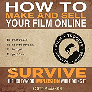 How to Make and Sell Your Film Online and Survive the Hollywood Implosion While Doing It Audiobook