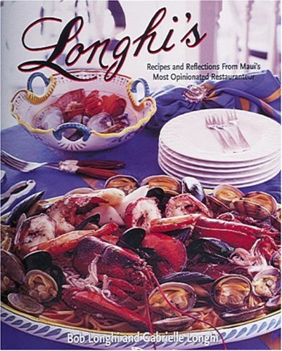 Longhi's: Recipes and Reflections from Maui's Most Opinionated Restaurateur by Robert Longhi, Gabrielle Longhi
