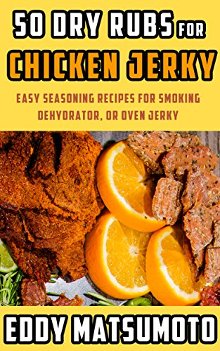 50 Dry Rubs for Chicken Jerky: Easy seasoning recipes for smoking, dehydrator, or oven jerky by Eddy Matsumoto