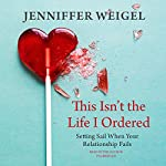 This Isn't the Life I Ordered: Setting Sail When Your Relationship Fails | Jenniffer Weigel