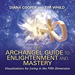 The Archangel Guide to Enlightenment and Mastery: Visualizations for Living in the Fifth Dimension | Diana Cooper,Tim Whild