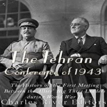The Tehran Conference of 1943: The History of the First Meeting Between the Allies' Big Three Leaders During World War II Audiobook by  Charles River Editors Narrated by Scott Clem