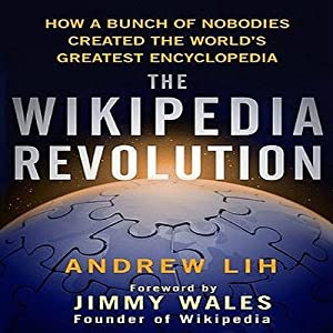 The Wikipedia Revolution: How a Bunch of Nobodies Created the World's Greatest Encyclopedia | [Andrew Lih]