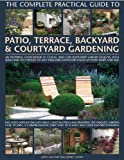 img - for The Complete Practical Guide to Patio, Terrace, Backyard & Courtyard Gardening: How to plan, design and plant up garden courtyards, walled spaces, patios, terraces and enclosed backyards book / textbook / text book