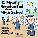 I Finally Graduated from High School: The Sixth Collection of Jims Journal Cartoons (Volume 6)