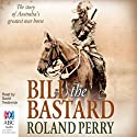 Bill the Bastard: The Story of Australia's Greatest War Horse (       UNABRIDGED) by Roland Perry Narrated by David Tredinnick