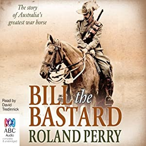 Bill the Bastard: The Story of Australia's Greatest War Horse | [Roland Perry]