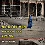 No Good Men Among the Living: America, the Taliban, and the War Through Afghan Eyes | Anand Gopal