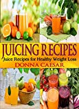Juicing Recipes: Juice Recipes for Healthy Weight Loss and Well-Being (Lose Weight Naturally Book 3)